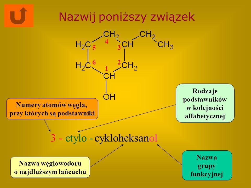 Nazwij poniższy związek cykloheksanol Nazwa węglowodoru o najdłuższym łańcuchu Rodzaje podstawników w kolejności alfabetycznej Numery atomów węgla, pr