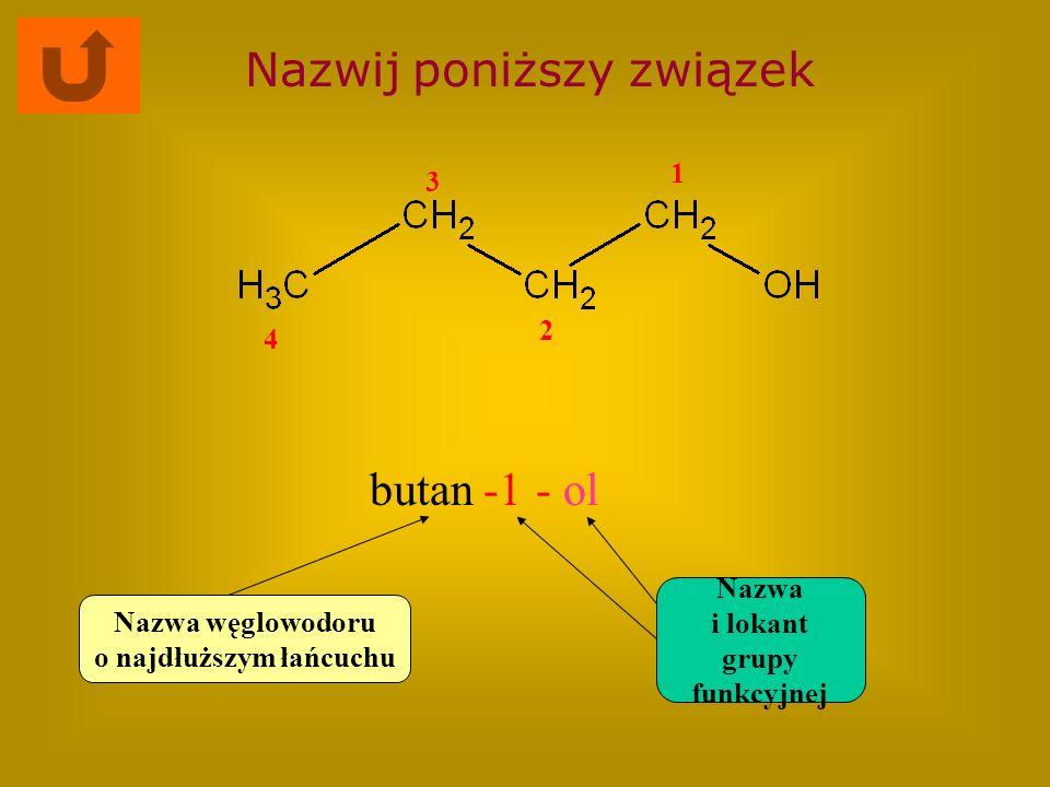 Nazwij poniższy związek butan- ol Nazwa węglowodoru o najdłuższym łańcuchu Nazwa i lokant grupy funkcyjnej 1 2 3 4