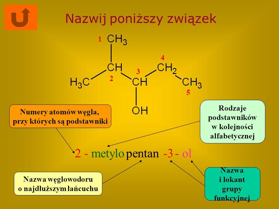 Nazwij poniższy związek 2 -metylopentan-3- ol Nazwa węglowodoru o najdłuższym łańcuchu Rodzaje podstawników w kolejności alfabetycznej Numery atomów w
