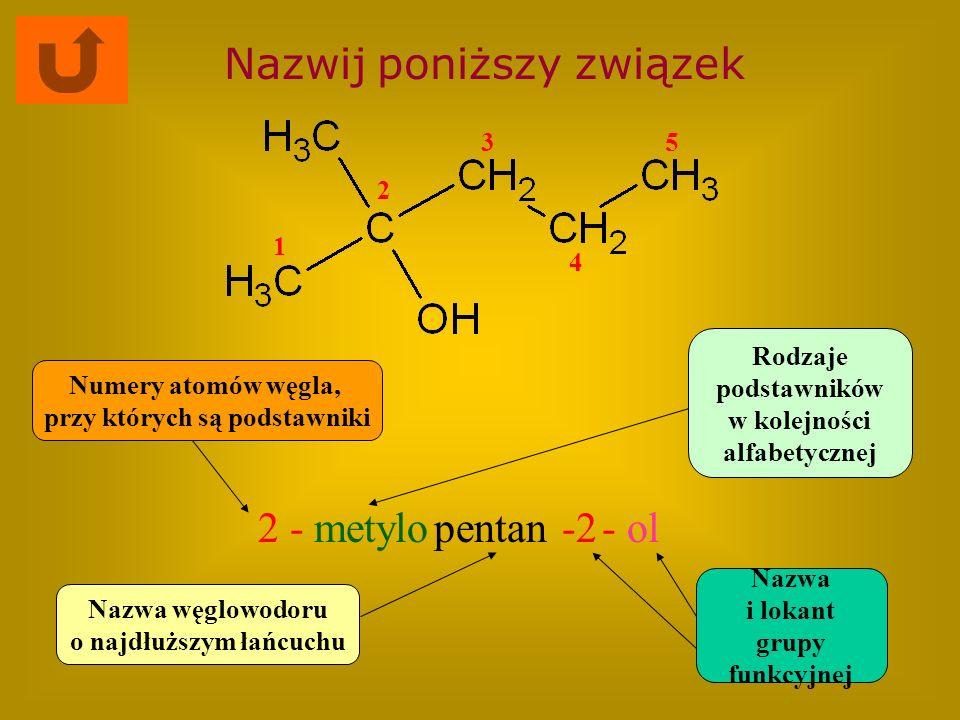 Nazwij poniższy związek 2 -metylopentan-2- ol Nazwa węglowodoru o najdłuższym łańcuchu Rodzaje podstawników w kolejności alfabetycznej Numery atomów w