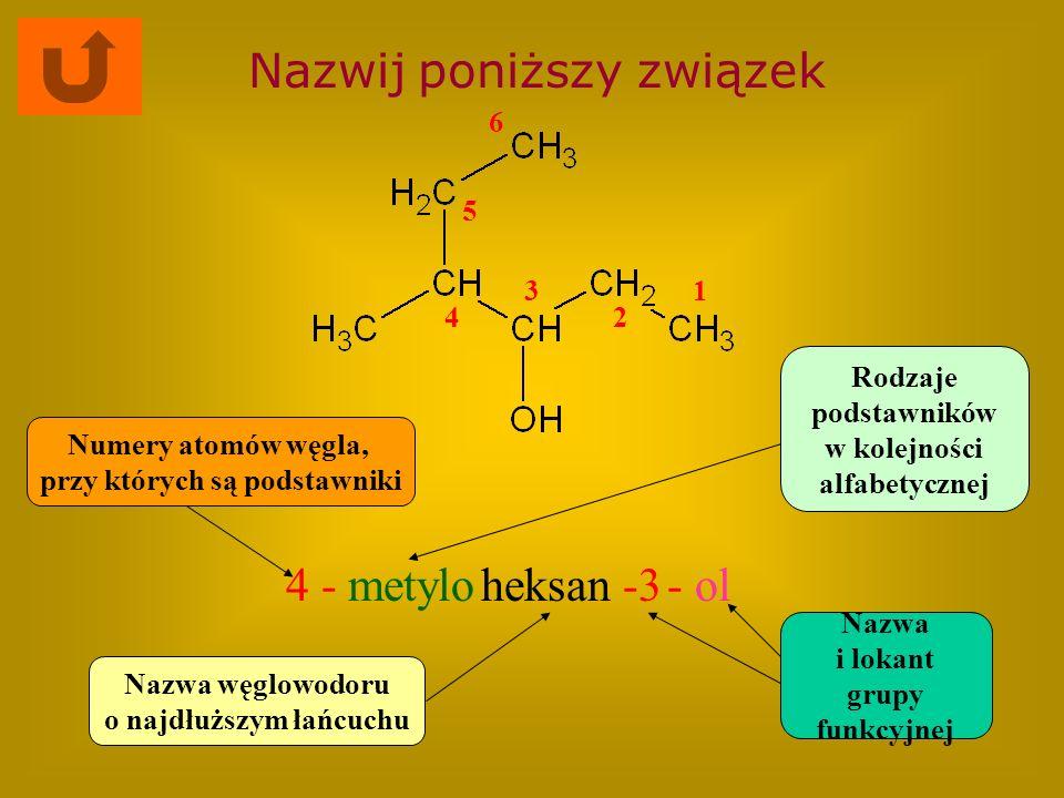 Nazwij poniższy związek 4 -metyloheksan-3- ol Nazwa węglowodoru o najdłuższym łańcuchu Rodzaje podstawników w kolejności alfabetycznej Numery atomów w