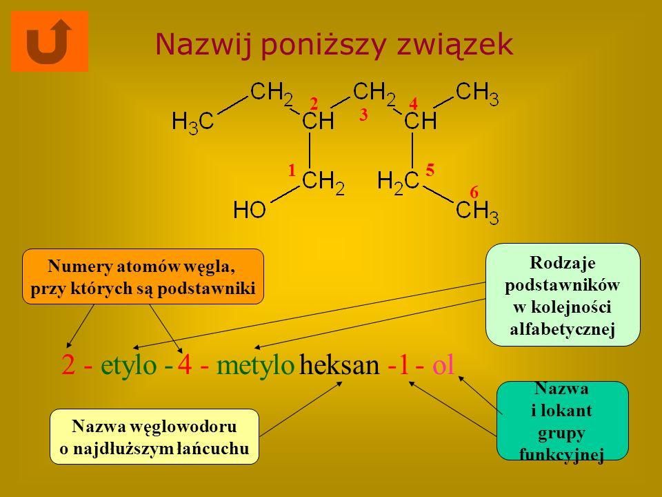 Nazwij poniższy związek 4 -metyloheksan- ol Nazwa węglowodoru o najdłuższym łańcuchu Rodzaje podstawników w kolejności alfabetycznej Numery atomów węg