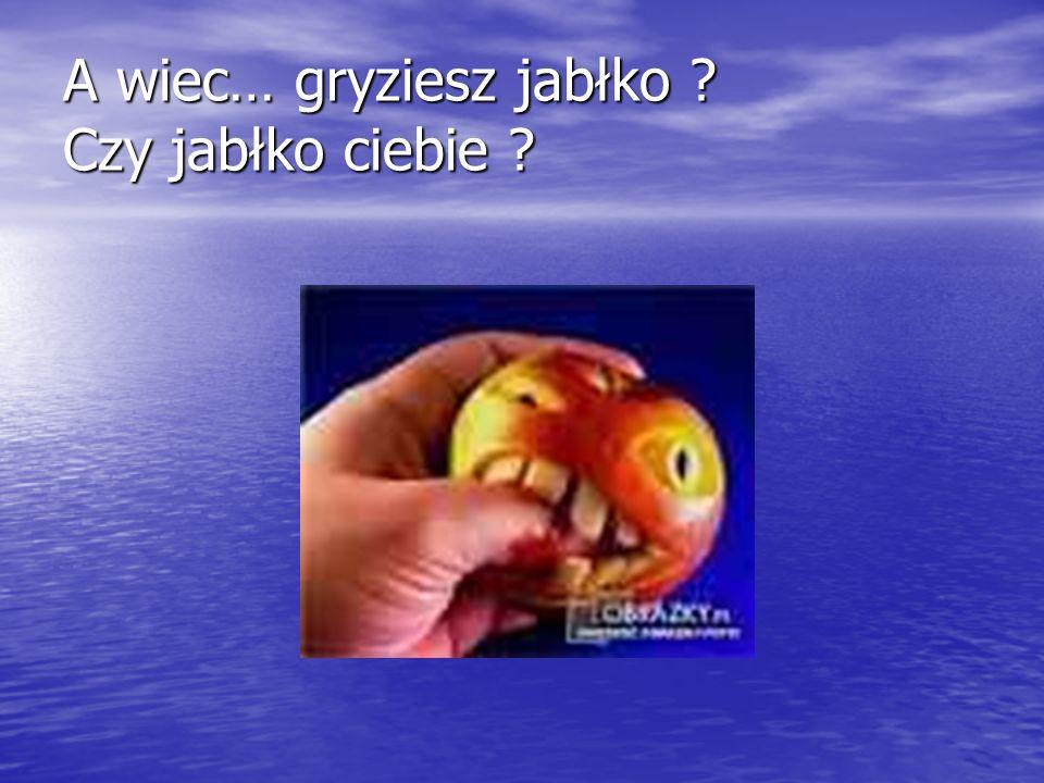 A wiec… gryziesz jabłko ? Czy jabłko ciebie ?