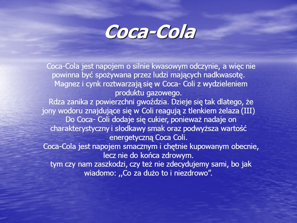 Coca-Cola Coca-Cola jest napojem o silnie kwasowym odczynie, a więc nie powinna być spożywana przez ludzi mających nadkwasotę. Magnez i cynk roztwarza