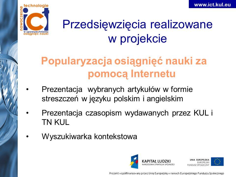 Projekt współfinansowany przez Unię Europejską w ramach Europejskiego Funduszu Społecznego www.ict.kul.eu Przedsięwzięcia realizowane w projekcie Popularyzacja osiągnięć nauki za pomocą Internetu Prezentacja wybranych artykułów w formie streszczeń w języku polskim i angielskim Prezentacja czasopism wydawanych przez KUL i TN KUL Wyszukiwarka kontekstowa
