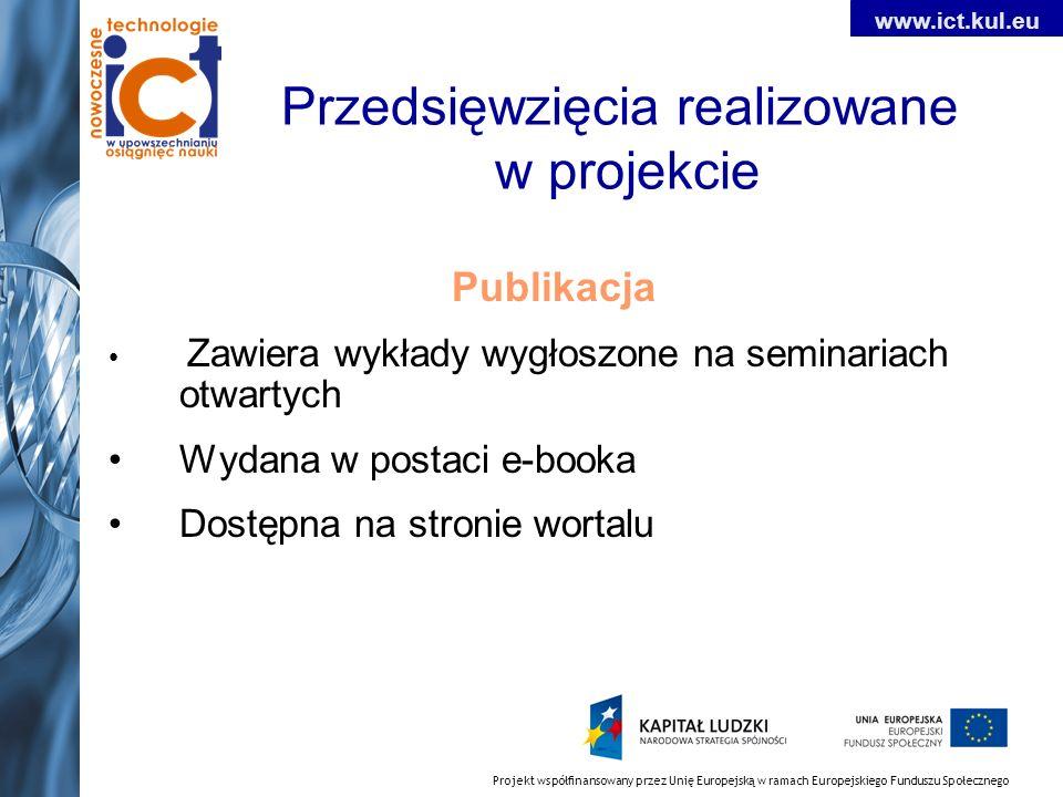 Projekt współfinansowany przez Unię Europejską w ramach Europejskiego Funduszu Społecznego www.ict.kul.eu Przedsięwzięcia realizowane w projekcie Publikacja Zawiera wykłady wygłoszone na seminariach otwartych Wydana w postaci e-booka Dostępna na stronie wortalu