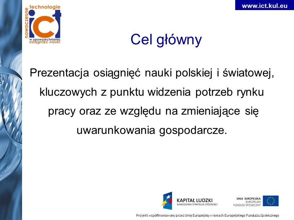 Projekt współfinansowany przez Unię Europejską w ramach Europejskiego Funduszu Społecznego www.ict.kul.eu Cel główny Prezentacja osiągnięć nauki polskiej i światowej, kluczowych z punktu widzenia potrzeb rynku pracy oraz ze względu na zmieniające się uwarunkowania gospodarcze.