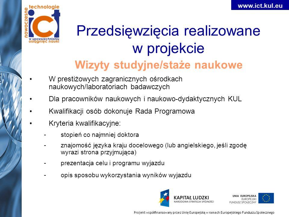 Projekt współfinansowany przez Unię Europejską w ramach Europejskiego Funduszu Społecznego www.ict.kul.eu Przedsięwzięcia realizowane w projekcie Wizyty studyjne/staże naukowe W prestiżowych zagranicznych ośrodkach naukowych/laboratoriach badawczych Dla pracowników naukowych i naukowo-dydaktycznych KUL Kwalifikacji osób dokonuje Rada Programowa Kryteria kwalifikacyjne: -stopień co najmniej doktora -znajomość języka kraju docelowego (lub angielskiego, jeśli zgodę wyrazi strona przyjmująca) -prezentacja celu i programu wyjazdu -opis sposobu wykorzystania wyników wyjazdu