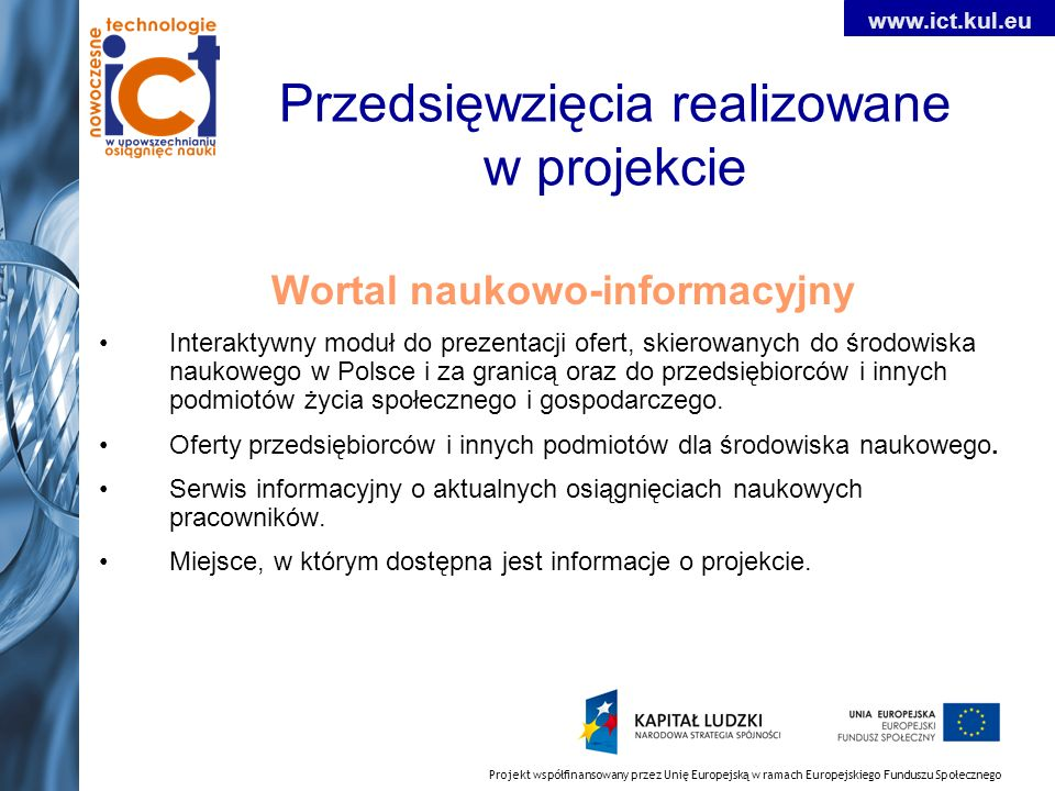 Projekt współfinansowany przez Unię Europejską w ramach Europejskiego Funduszu Społecznego www.ict.kul.eu Przedsięwzięcia realizowane w projekcie Wortal naukowo-informacyjny Interaktywny moduł do prezentacji ofert, skierowanych do środowiska naukowego w Polsce i za granicą oraz do przedsiębiorców i innych podmiotów życia społecznego i gospodarczego.
