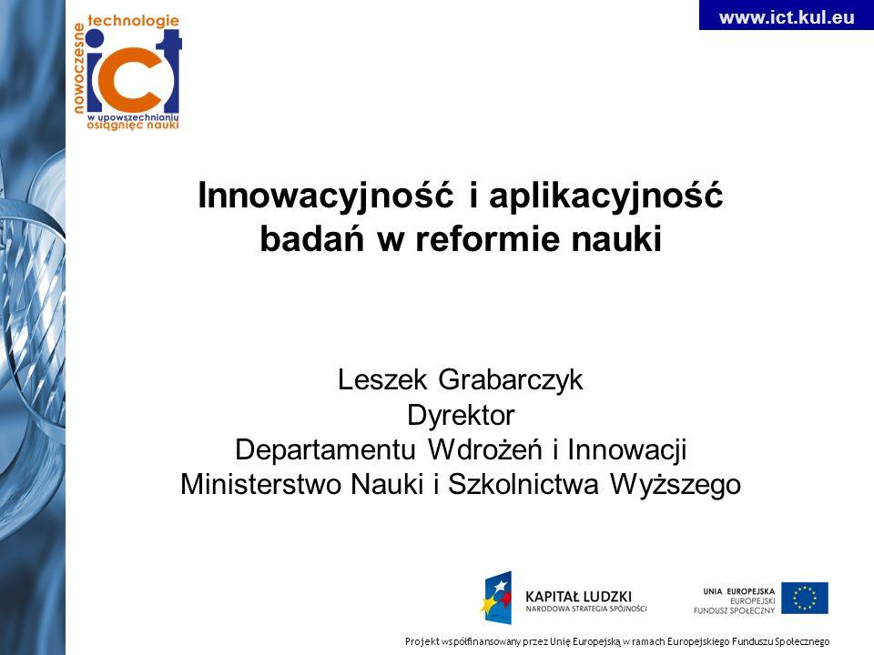 Innowacyjność i aplikacyjność badań w reformie nauki Leszek Grabarczyk Dyrektor Departamentu Wdrożeń i Innowacji Ministerstwo Nauki i Szkolnictwa Wyższego Projekt współfinansowany przez Unię Europejską w ramach Europejskiego Funduszu Społecznego www.ict.kul.eu