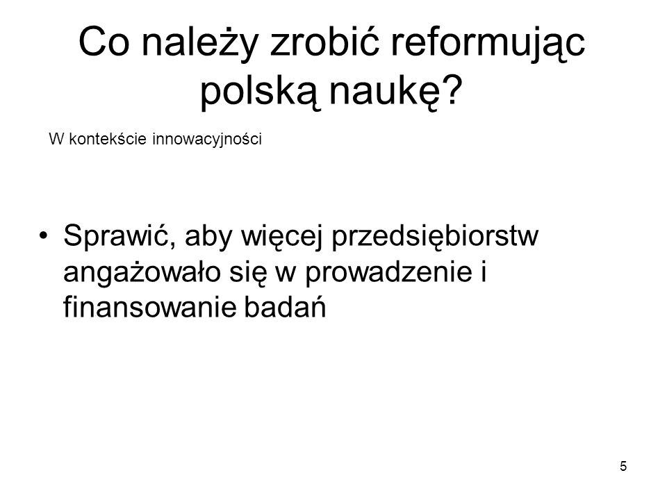 Co należy zrobić reformując polską naukę? 5 Sprawić, aby więcej przedsiębiorstw angażowało się w prowadzenie i finansowanie badań W kontekście innowac