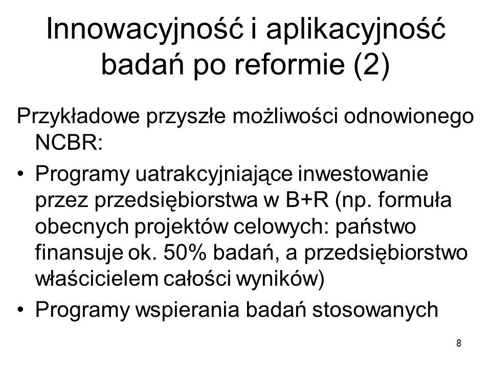 Innowacyjność i aplikacyjność badań po reformie (2) 8 Przykładowe przyszłe możliwości odnowionego NCBR: Programy uatrakcyjniające inwestowanie przez przedsiębiorstwa w B+R (np.