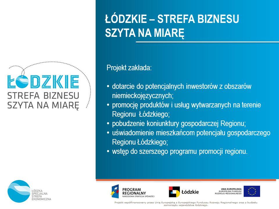 ŁÓDZKIE – STREFA BIZNESU SZYTA NA MIARĘ Projekt zakłada: dotarcie do potencjalnych inwestorów z obszarów niemieckojęzycznych; promocję produktów i usł