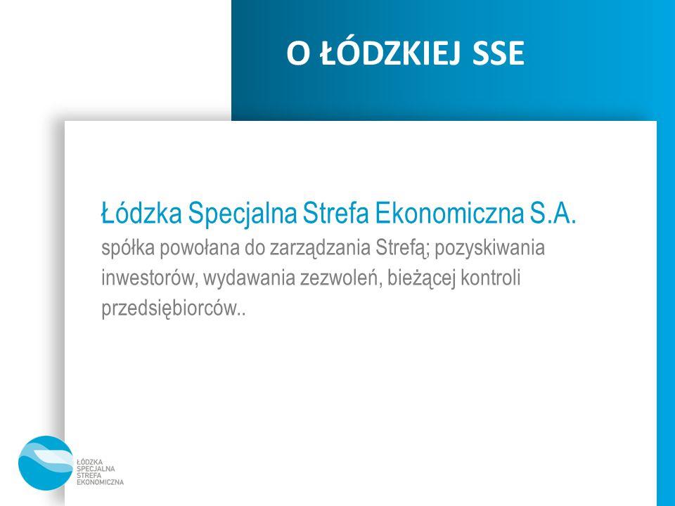 O ŁÓDZKIEJ SSE Łódzka Specjalna Strefa Ekonomiczna S.A. spółka powołana do zarządzania Strefą; pozyskiwania inwestorów, wydawania zezwoleń, bieżącej k