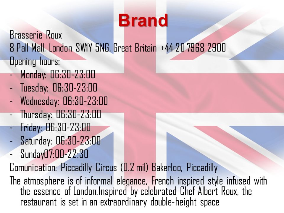 Brand Brasserie Roux 8 Pall Mall, London SW1Y 5NG, Great Britain +44 20 7968 2900 Opening hours: -Monday: 06:30-23:00 -Tuesday: 06:30-23:00 -Wednesday