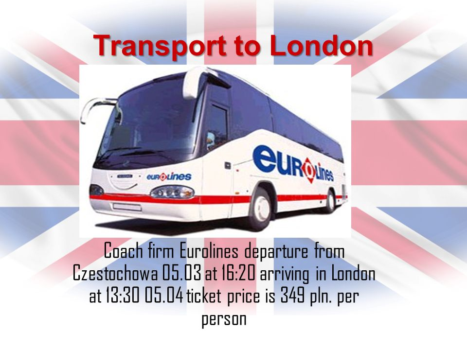 Transport to London Coach firm Eurolines departure from Czestochowa 05.03 at 16:20 arriving in London at 13:30 05.04 ticket price is 349 pln. per pers