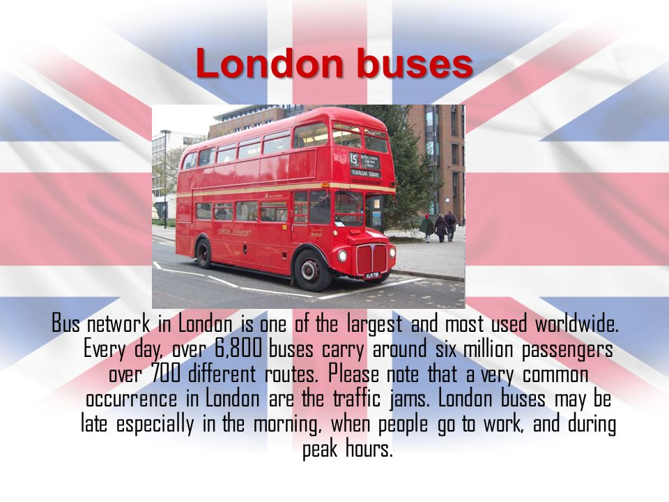 London buses Bus network in London is one of the largest and most used worldwide. Every day, over 6,800 buses carry around six million passengers over