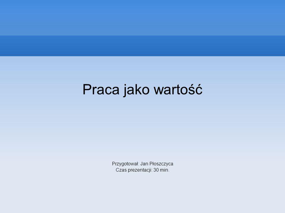 Praca jako wartość Przygotował: Jan Płoszczyca Czas prezentacji: 30 min.