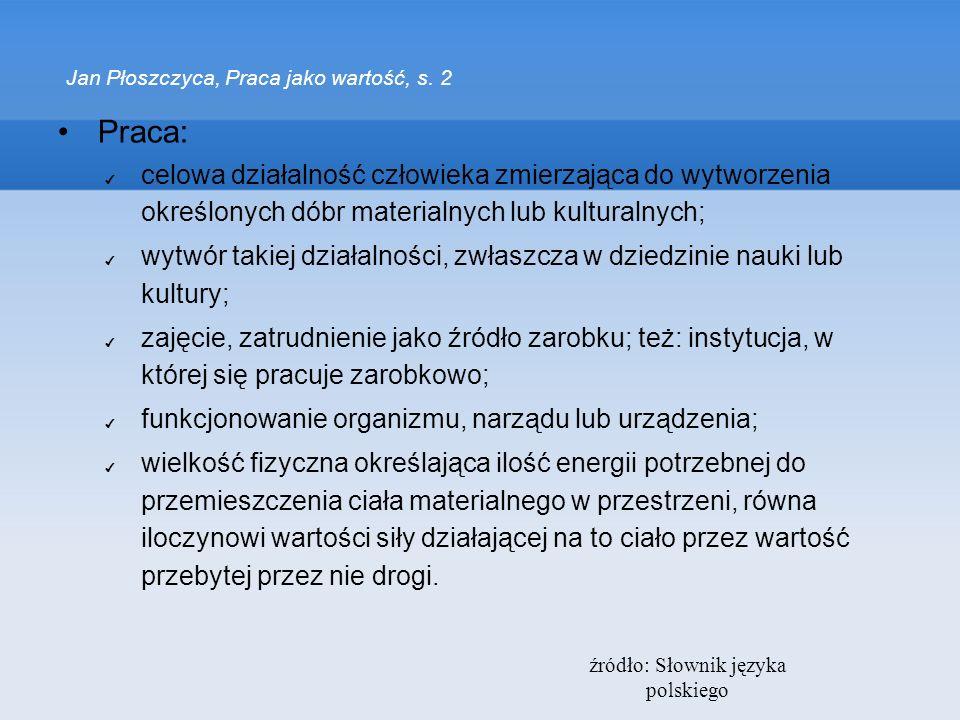 źródło: Słownik języka polskiego Jan Płoszczyca, Praca jako wartość, s. 2 Praca: celowa działalność człowieka zmierzająca do wytworzenia określonych d