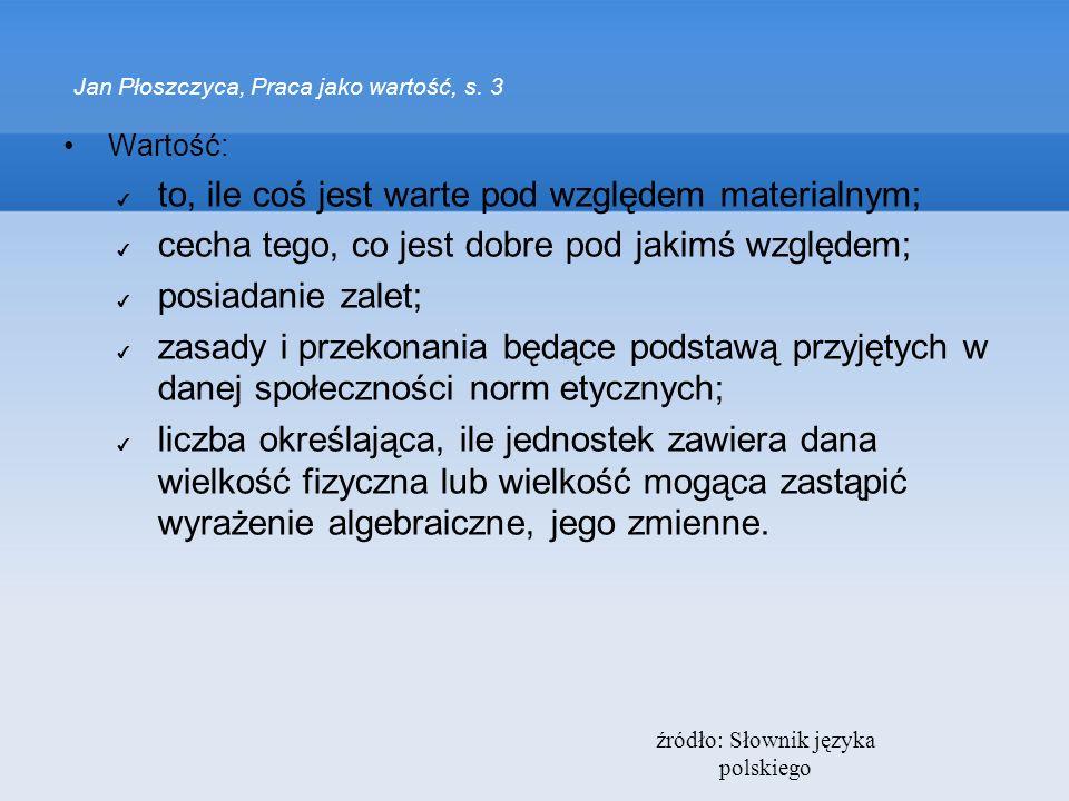 źródło: Słownik języka polskiego Jan Płoszczyca, Praca jako wartość, s. 3 Wartość: to, ile coś jest warte pod względem materialnym; cecha tego, co jes