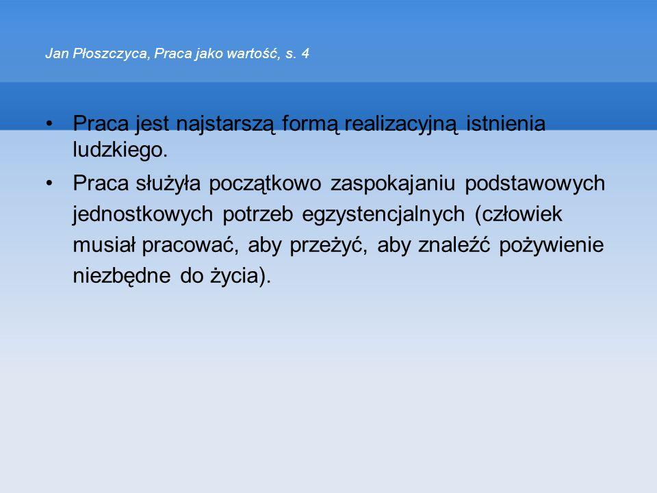 Jan Płoszczyca, Praca jako wartość, s. 4 Praca jest najstarszą formą realizacyjną istnienia ludzkiego. Praca służyła początkowo zaspokajaniu podstawow