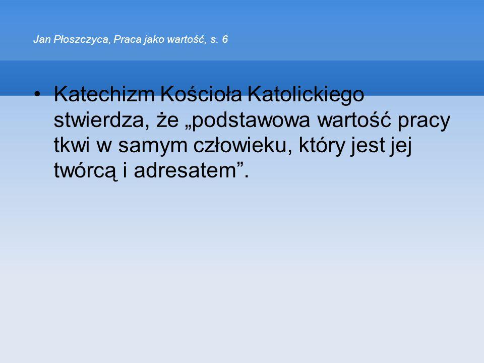 Jan Płoszczyca, Praca jako wartość, s. 6 Katechizm Kościoła Katolickiego stwierdza, że podstawowa wartość pracy tkwi w samym człowieku, który jest jej