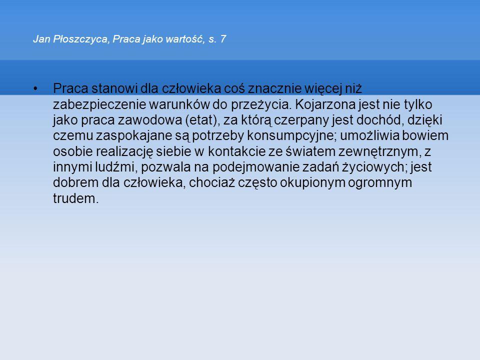 Jan Płoszczyca, Praca jako wartość, s. 7 Praca stanowi dla człowieka coś znacznie więcej niż zabezpieczenie warunków do przeżycia. Kojarzona jest nie