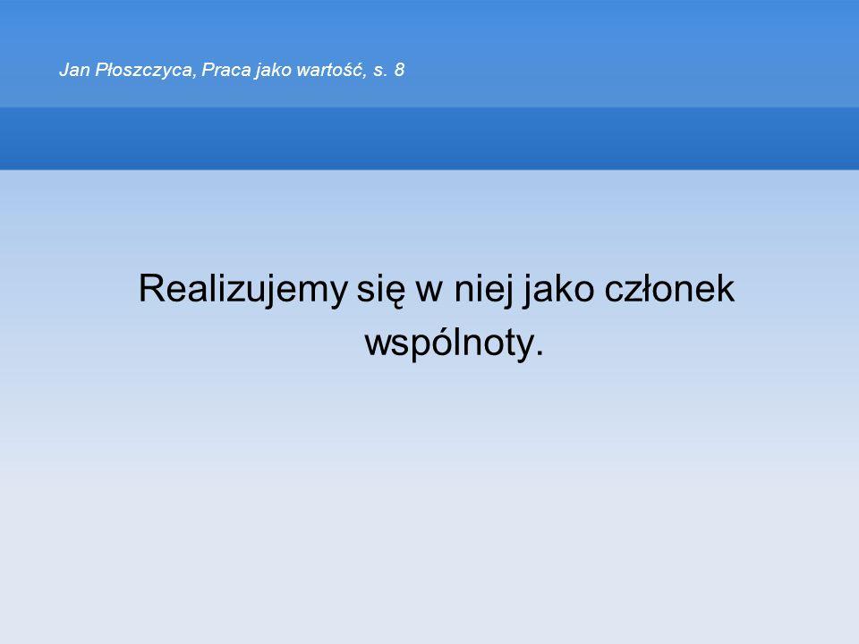 Jan Płoszczyca, Praca jako wartość, s. 8 Realizujemy się w niej jako członek wspólnoty.