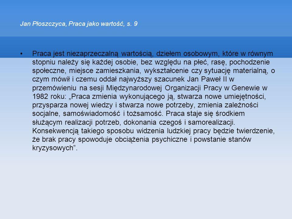 Jan Płoszczyca, Praca jako wartość, s. 9 Praca jest niezaprzeczalną wartością, dziełem osobowym, które w równym stopniu należy się każdej osobie, bez