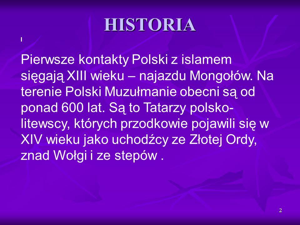 2 HISTORIA I Pierwsze kontakty Polski z islamem sięgają XIII wieku – najazdu Mongołów. Na terenie Polski Muzułmanie obecni są od ponad 600 lat. Są to