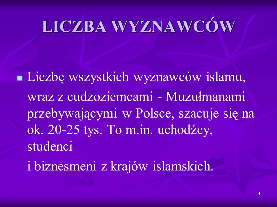 4 LICZBA WYZNAWCÓW Liczbę wszystkich wyznawców islamu, wraz z cudzoziemcami - Muzułmanami przebywającymi w Polsce, szacuje się na ok. 20-25 tys. To m.