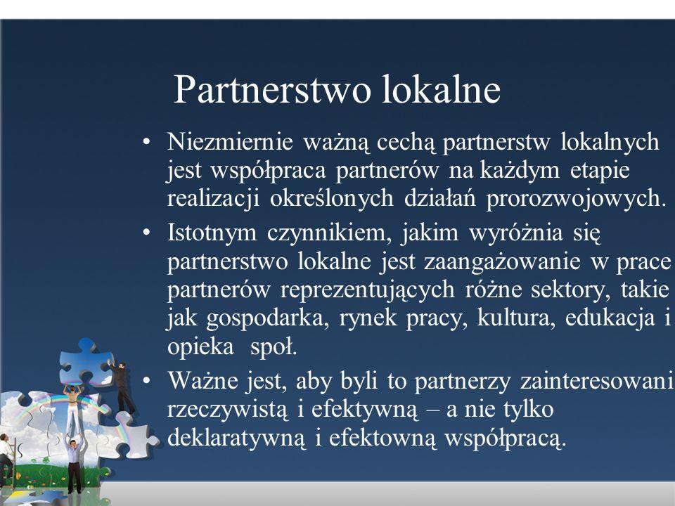 Partnerstwo lokalne Niezmiernie ważną cechą partnerstw lokalnych jest współpraca partnerów na każdym etapie realizacji określonych działań prorozwojow