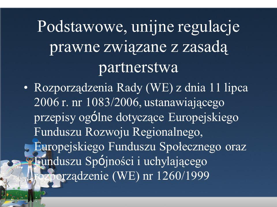Podstawowe, unijne regulacje prawne związane z zasadą partnerstwa Rozporządzenia Rady (WE) z dnia 11 lipca 2006 r. nr 1083/2006, ustanawiającego przep