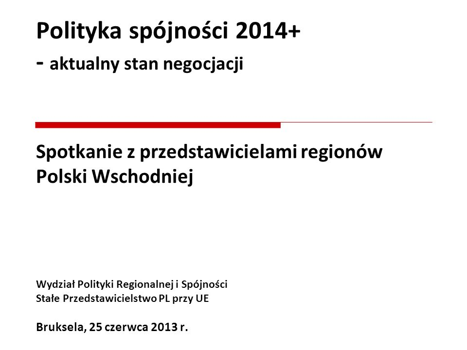 Polityka spójności 2014+ - aktualny stan negocjacji Spotkanie z przedstawicielami regionów Polski Wschodniej Wydział Polityki Regionalnej i Spójności