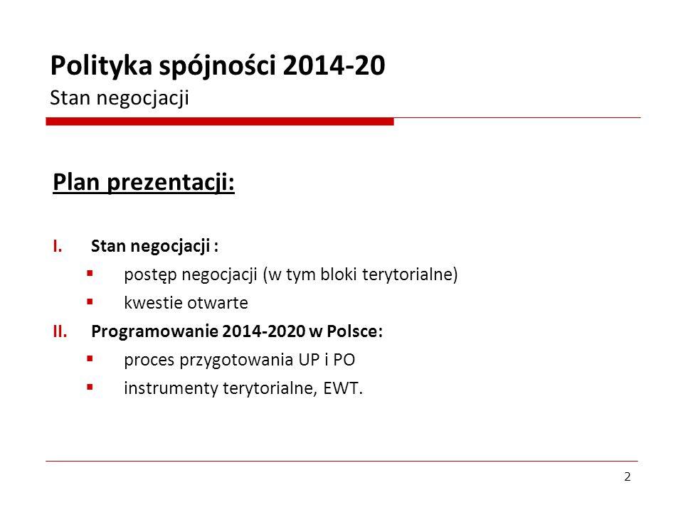 Plan prezentacji: I.Stan negocjacji : postęp negocjacji (w tym bloki terytorialne) kwestie otwarte II.Programowanie 2014-2020 w Polsce: proces przygot