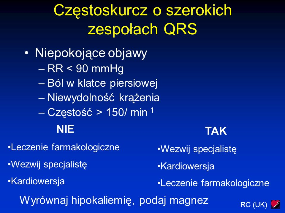 RC (UK) Częstoskurcz o szerokich zespołach QRS Niepokojące objawy –RR < 90 mmHg –Ból w klatce piersiowej –Niewydolność krążenia –Częstość > 150/ min -1 NIE Leczenie farmakologiczne Wezwij specjalistę Kardiowersja TAK Wezwij specjalistę Kardiowersja Leczenie farmakologiczne Wyrównaj hipokaliemię, podaj magnez