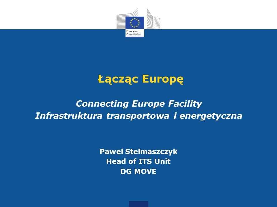 Łącząc Europę Connecting Europe Facility Infrastruktura transportowa i energetyczna Pawel Stelmaszczyk Head of ITS Unit DG MOVE