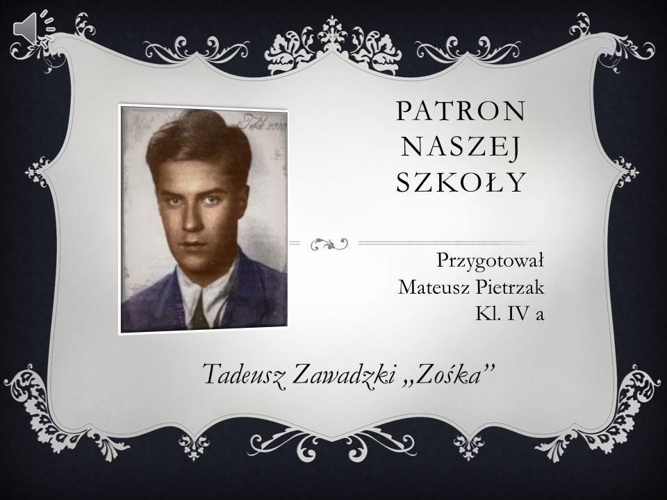 Tadeusz Zawadzki,,Zośka PATRON NASZEJ SZKOŁY Przygotował Mateusz Pietrzak Kl. IV a