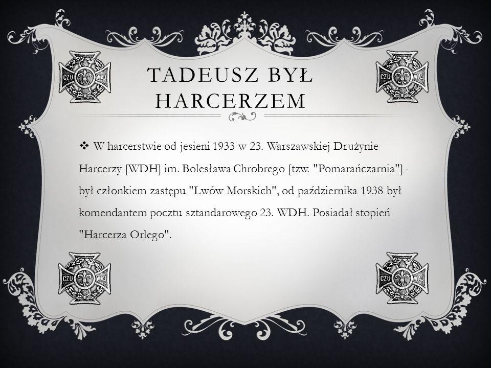 TADEUSZ BYŁ HARCERZEM W harcerstwie od jesieni 1933 w 23. Warszawskiej Drużynie Harcerzy [WDH] im. Bolesława Chrobrego [tzw.