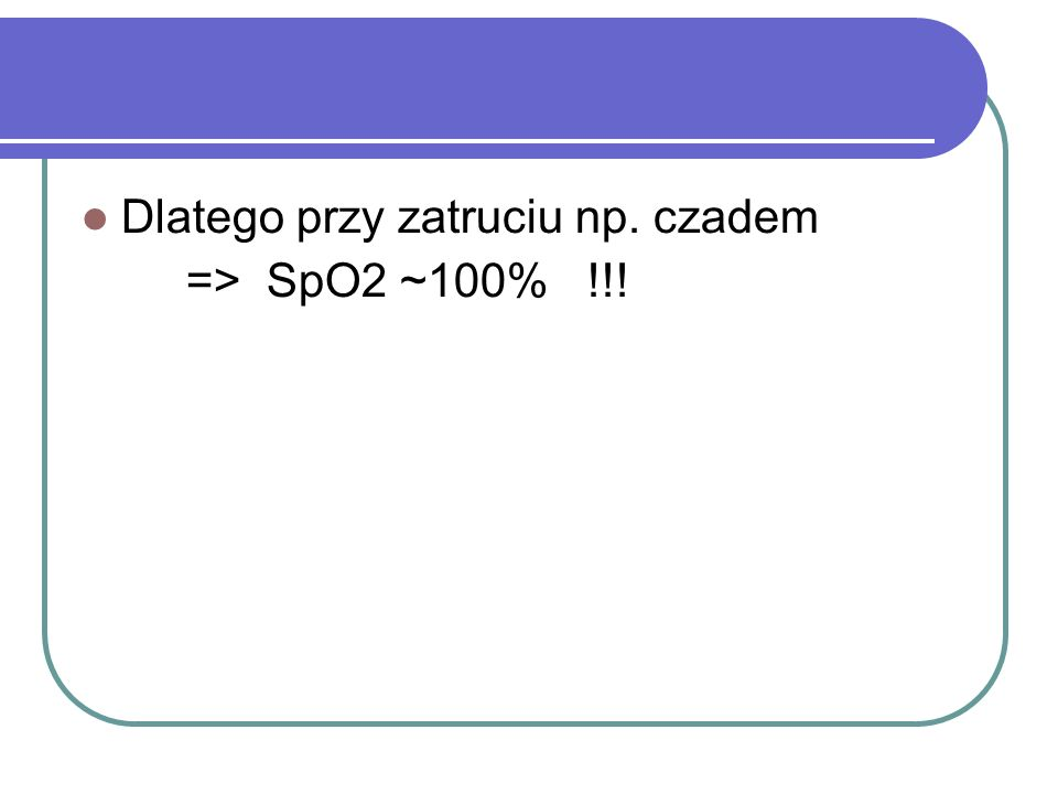 Dlatego przy zatruciu np. czadem => SpO2 ~100% !!!