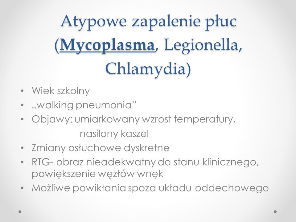 Atypowe zapalenie płuc (Mycoplasma, Legionella, Chlamydia) Wiek szkolny walking pneumonia Objawy: umiarkowany wzrost temperatury, nasilony kaszel Zmiany osłuchowe dyskretne RTG- obraz nieadekwatny do stanu klinicznego, powiększenie węzłów wnęk Możliwe powikłania spoza układu oddechowego