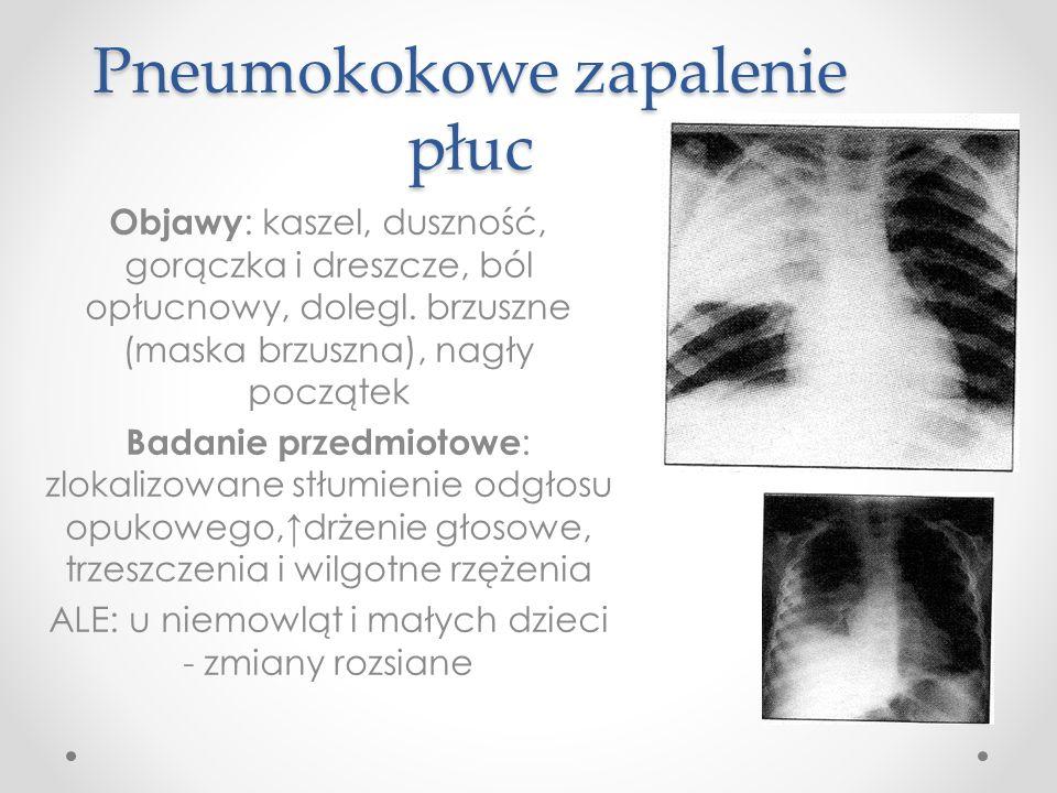 Pneumokokowe zapalenie płuc Objawy : kaszel, duszność, gorączka i dreszcze, ból opłucnowy, dolegl. brzuszne (maska brzuszna), nagły początek Badanie p