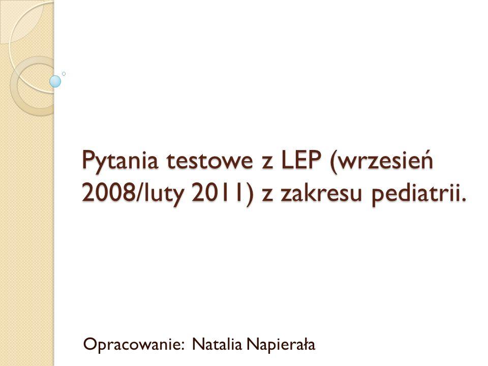 Pytania testowe z LEP (wrzesień 2008/luty 2011) z zakresu pediatrii. Opracowanie: Natalia Napierała