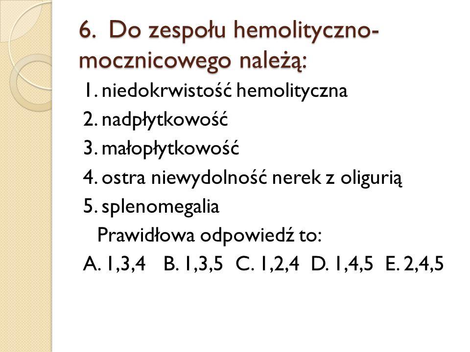 6. Do zespołu hemolityczno- mocznicowego należą: 1. niedokrwistość hemolityczna 2. nadpłytkowość 3. małopłytkowość 4. ostra niewydolność nerek z oligu