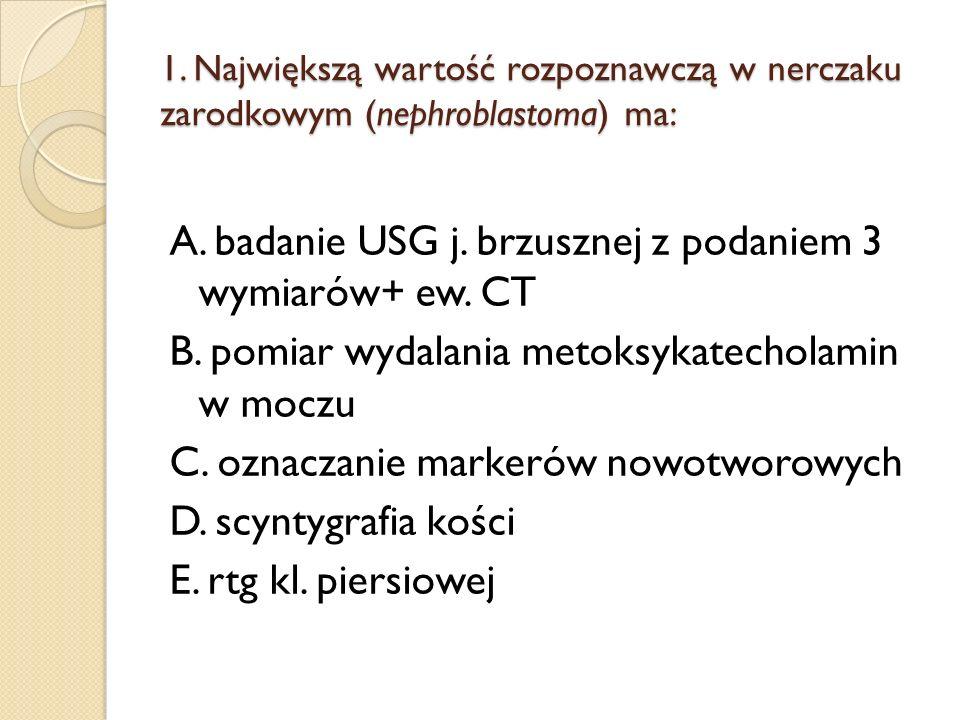 1. Największą wartość rozpoznawczą w nerczaku zarodkowym (nephroblastoma) ma: A. badanie USG j. brzusznej z podaniem 3 wymiarów+ ew. CT B. pomiar wyda