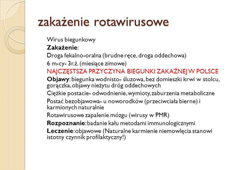 zakażenie rotawirusowe Wirus biegunkowy Zakażenie: Droga fekalno-oralna (brudne ręce, droga oddechowa) 6 m-cy- 3r.ż. (miesiące zimowe) NAJCZĘSTSZA PRZ