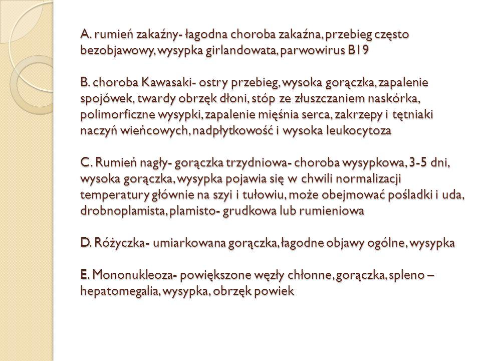 A. rumień zakaźny- łagodna choroba zakaźna, przebieg często bezobjawowy, wysypka girlandowata, parwowirus B19 B. choroba Kawasaki- ostry przebieg, wys