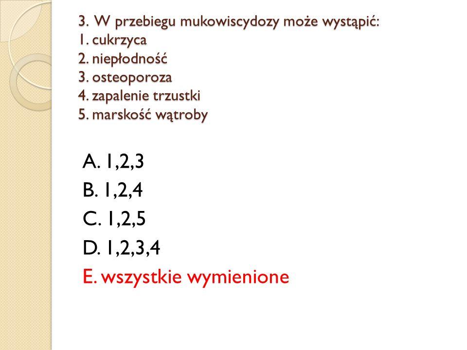 3. W przebiegu mukowiscydozy może wystąpić: 1. cukrzyca 2. niepłodność 3. osteoporoza 4. zapalenie trzustki 5. marskość wątroby A. 1,2,3 B. 1,2,4 C. 1