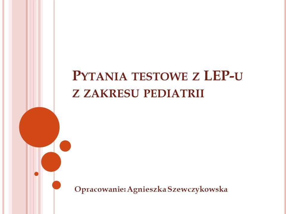 P YTANIA TESTOWE Z LEP- U Z ZAKRESU PEDIATRII Opracowanie: Agnieszka Szewczykowska