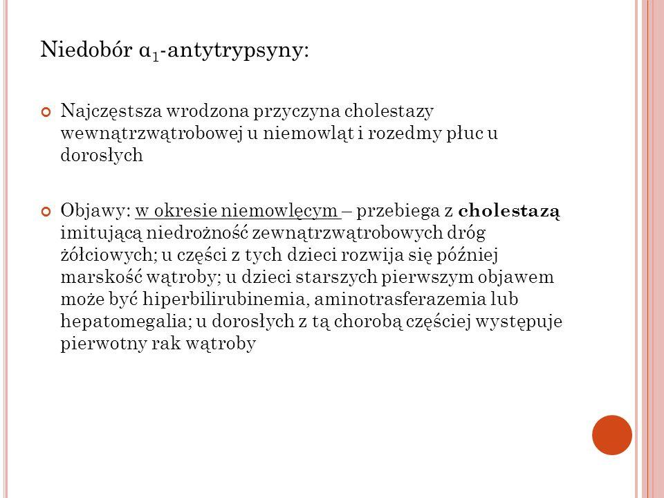 Niedobór α 1 -antytrypsyny: Najczęstsza wrodzona przyczyna cholestazy wewnątrzwątrobowej u niemowląt i rozedmy płuc u dorosłych Objawy: w okresie niem